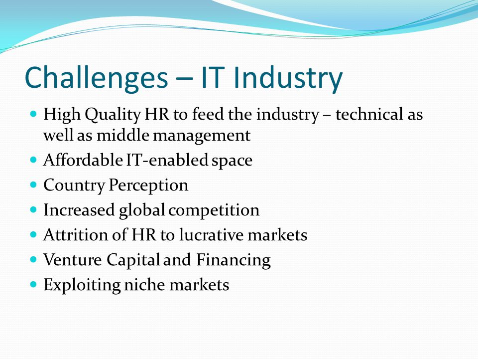 Challenges – IT Industry High Quality HR to feed the industry – technical as well as middle management Affordable IT-enabled space Country Perception Increased global competition Attrition of HR to lucrative markets Venture Capital and Financing Exploiting niche markets