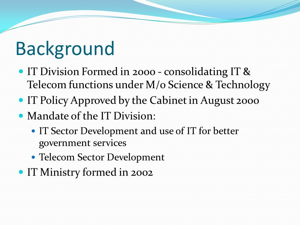 Background IT Division Formed in 2000 - consolidating IT & Telecom functions under M/o Science & Technology IT Policy Approved by the Cabinet in August 2000 Mandate of the IT Division: IT Sector Development and use of IT for better government services Telecom Sector Development IT Ministry formed in 2002