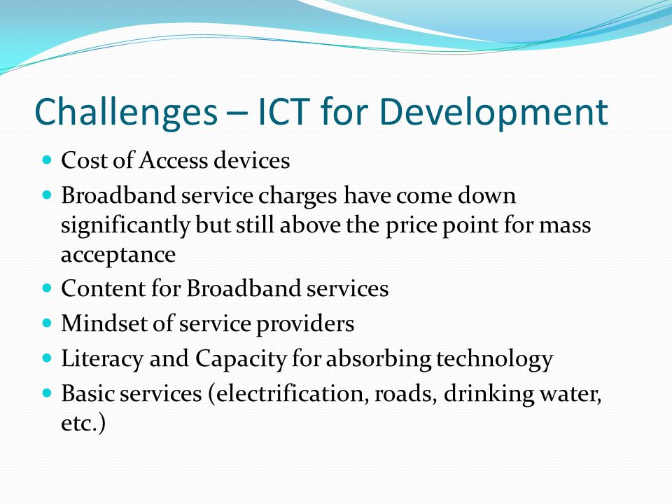 Challenges – ICT for Development Cost of Access devices Broadband service charges have come down significantly but still above the price point for mass acceptance Content for Broadband services Mindset of service providers Literacy and Capacity for absorbing technology Basic services (electrification, roads, drinking water, etc.)
