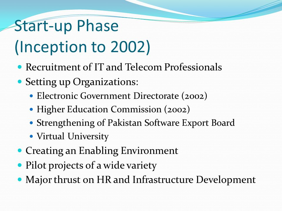 Start-up Phase (Inception to 2002) Recruitment of IT and Telecom Professionals Setting up Organizations: Electronic Government Directorate (2002) Higher Education Commission (2002) Strengthening of Pakistan Software Export Board Virtual University Creating an Enabling Environment Pilot projects of a wide variety Major thrust on HR and Infrastructure Development