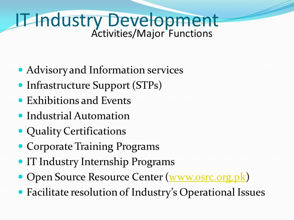 IT Industry Development Advisory and Information services Infrastructure Support (STPs) Exhibitions and Events Industrial Automation Quality Certifications Corporate Training Programs IT Industry Internship Programs Open Source Resource Center (www.osrc.org.pk)www.osrc.org.pk Facilitate resolution of Industry's Operational Issues Activities/Major Functions