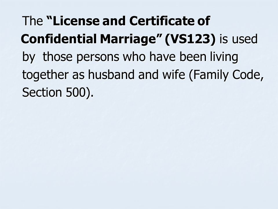 The License and Certificate of The License and Certificate of Confidential Marriage (VS123) is used Confidential Marriage (VS123) is used by those persons who have been living by those persons who have been living together as husband and wife (Family Code, together as husband and wife (Family Code, Section 500).