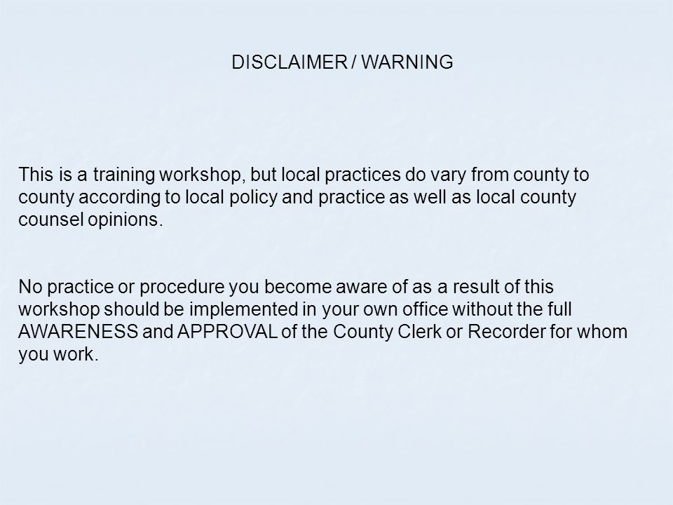 DISCLAIMER / WARNING This is a training workshop, but local practices do vary from county to county according to local policy and practice as well as local county counsel opinions.