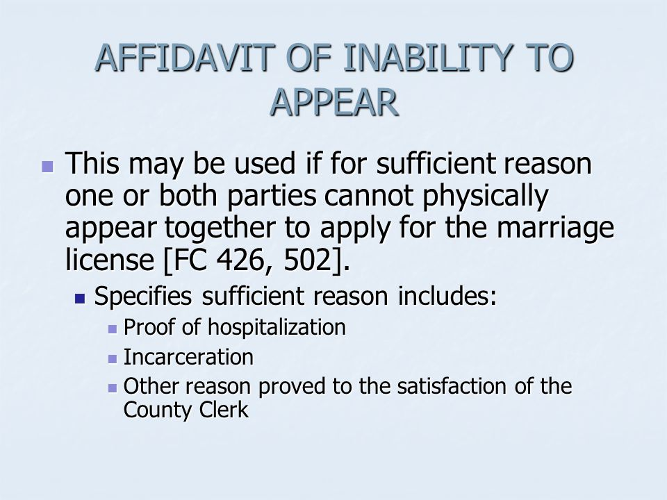 AFFIDAVIT OF INABILITY TO APPEAR This may be used if for sufficient reason one or both parties cannot physically appear together to apply for the marriage license [FC 426, 502].