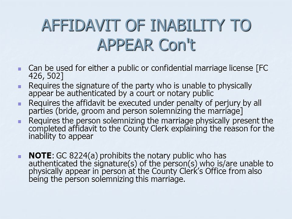 AFFIDAVIT OF INABILITY TO APPEAR Con t Can be used for either a public or confidential marriage license [FC 426, 502] Can be used for either a public or confidential marriage license [FC 426, 502] Requires the signature of the party who is unable to physically appear be authenticated by a court or notary public Requires the signature of the party who is unable to physically appear be authenticated by a court or notary public Requires the affidavit be executed under penalty of perjury by all parties (bride, groom and person solemnizing the marriage] Requires the affidavit be executed under penalty of perjury by all parties (bride, groom and person solemnizing the marriage] Requires the person solemnizing the marriage physically present the completed affidavit to the County Clerk explaining the reason for the inability to appear Requires the person solemnizing the marriage physically present the completed affidavit to the County Clerk explaining the reason for the inability to appear NOTE: GC 8224(a) prohibits the notary public who has authenticated the signature(s) of the person(s) who is/are unable to physically appear in person at the County Clerk's Office from also being the person solemnizing this marriage.