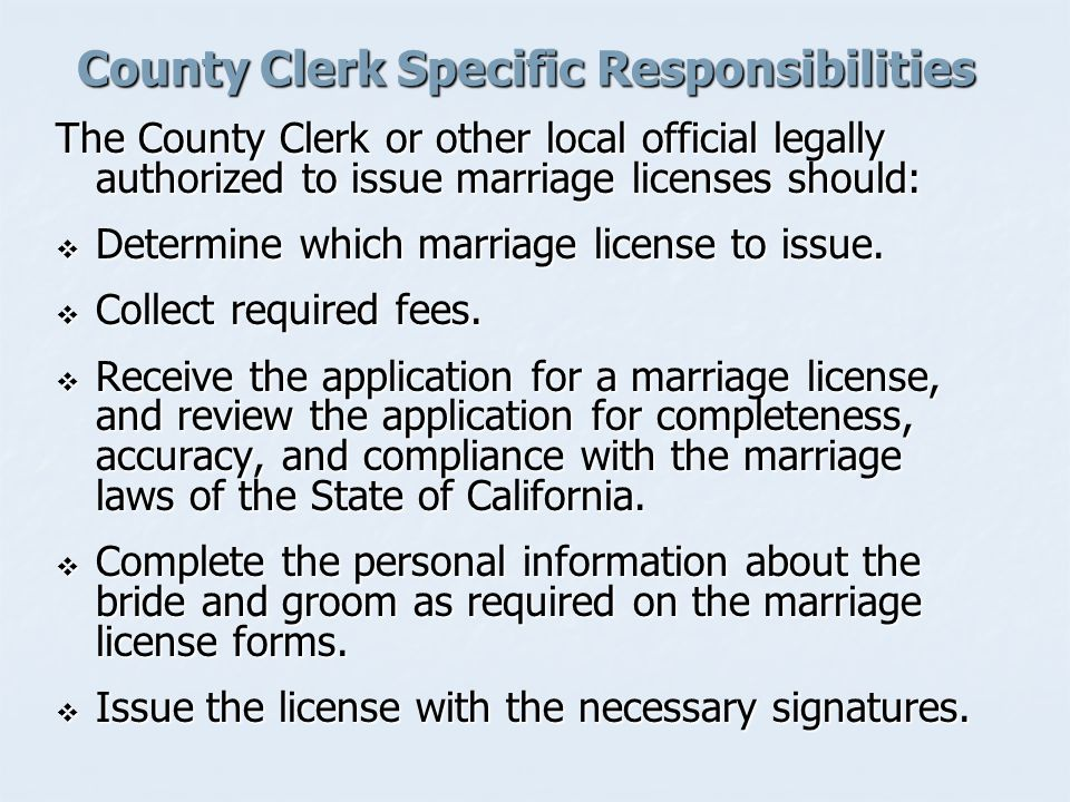 County Clerk Specific Responsibilities The County Clerk or other local official legally authorized to issue marriage licenses should:  Determine which marriage license to issue.