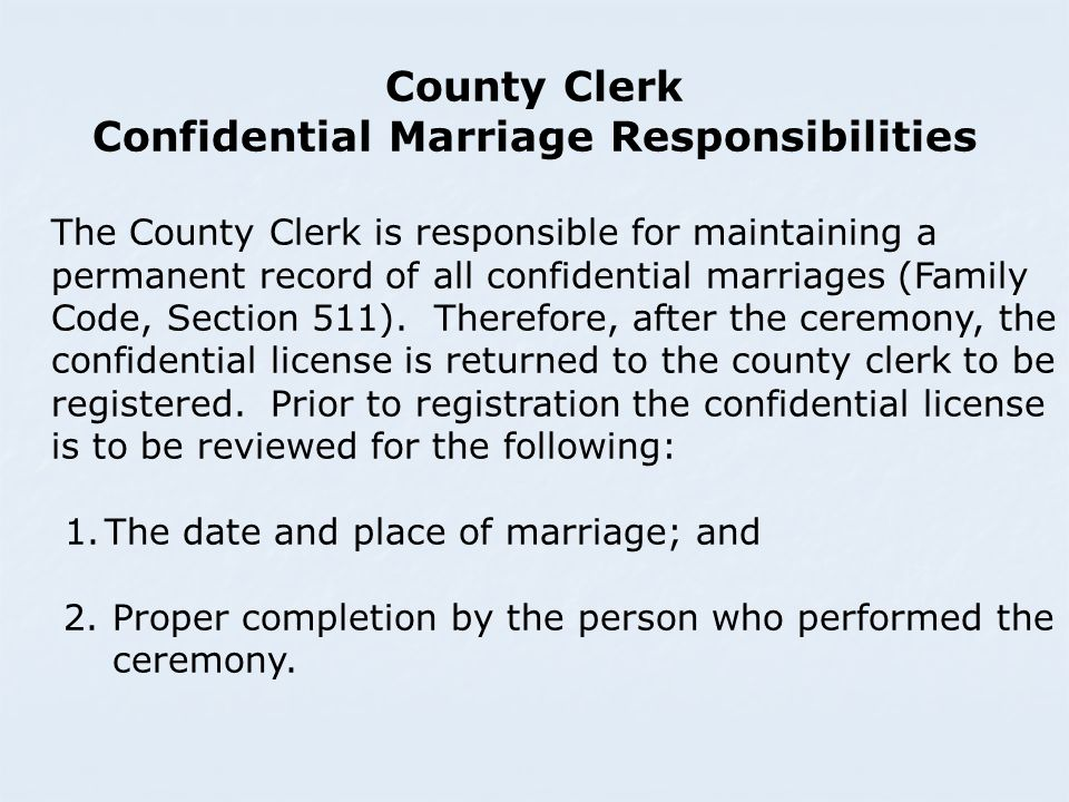 County Clerk Confidential Marriage Responsibilities The County Clerk is responsible for maintaining a permanent record of all confidential marriages (Family Code, Section 511).