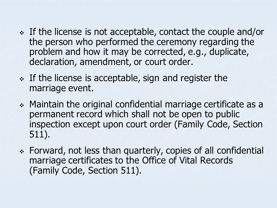  If the license is not acceptable, contact the couple and/or the person who performed the ceremony regarding the problem and how it may be corrected, e.g., duplicate, declaration, amendment, or court order.