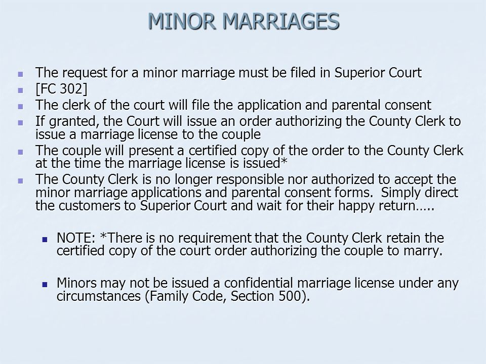 MINOR MARRIAGES The request for a minor marriage must be filed in Superior Court The request for a minor marriage must be filed in Superior Court [FC 302] [FC 302] The clerk of the court will file the application and parental consent The clerk of the court will file the application and parental consent If granted, the Court will issue an order authorizing the County Clerk to issue a marriage license to the couple If granted, the Court will issue an order authorizing the County Clerk to issue a marriage license to the couple The couple will present a certified copy of the order to the County Clerk at the time the marriage license is issued* The couple will present a certified copy of the order to the County Clerk at the time the marriage license is issued* The County Clerk is no longer responsible nor authorized to accept the minor marriage applications and parental consent forms.