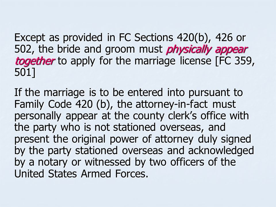 Except as provided in FC Sections 420(b), 426 or 502, the bride and groom must physically appear together to apply for the marriage license [FC 359, 501] If the marriage is to be entered into pursuant to Family Code 420 (b), the attorney-in-fact must personally appear at the county clerk's office with the party who is not stationed overseas, and present the original power of attorney duly signed by the party stationed overseas and acknowledged by a notary or witnessed by two officers of the United States Armed Forces.