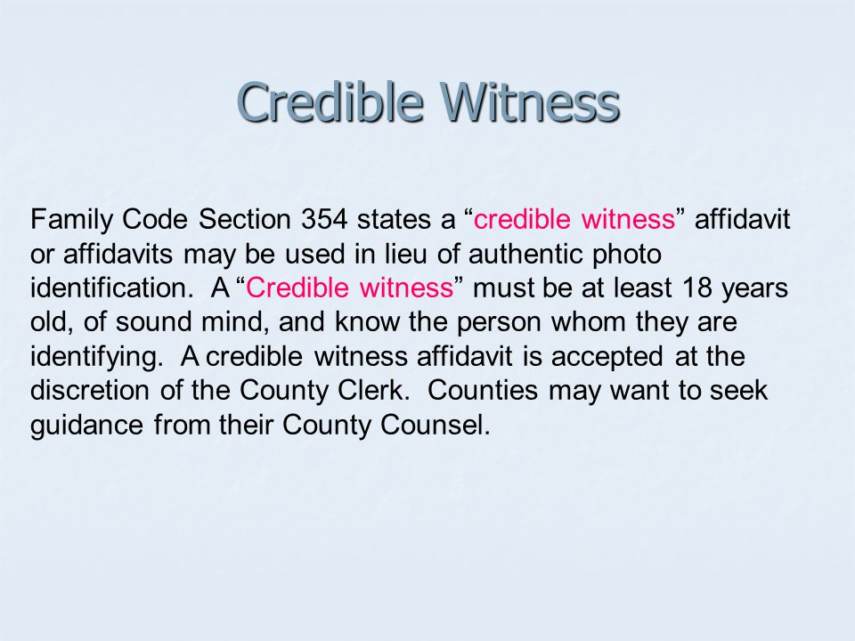 Family Code Section 354 states a credible witness affidavit or affidavits may be used in lieu of authentic photo identification.