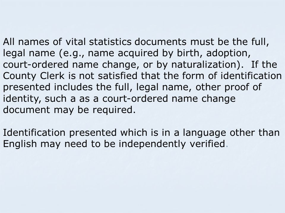 All names of vital statistics documents must be the full, legal name (e.g., name acquired by birth, adoption, court-ordered name change, or by naturalization).