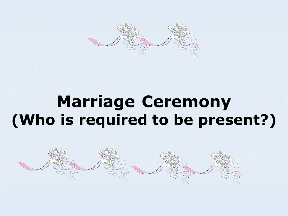 Marriage Ceremony (Who is required to be present )