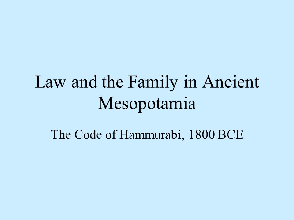 Law and the Family in Ancient Mesopotamia The Code of Hammurabi, 1800 BCE
