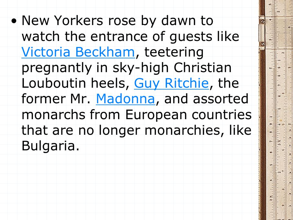 New Yorkers rose by dawn to watch the entrance of guests like Victoria Beckham, teetering pregnantly in sky-high Christian Louboutin heels, Guy Ritchi