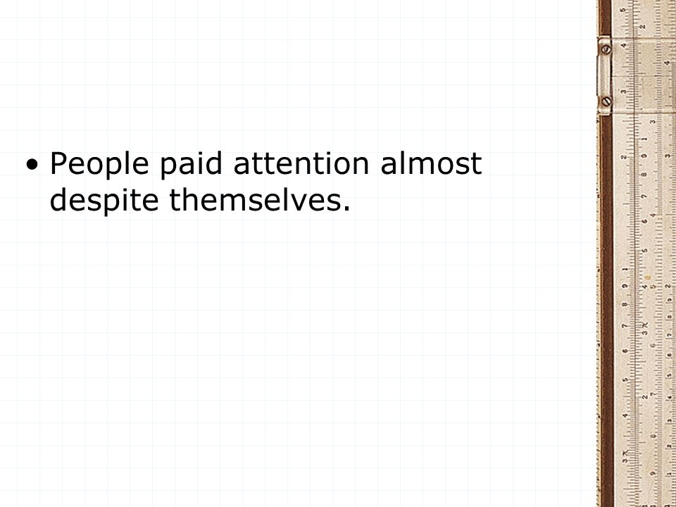 People paid attention almost despite themselves.