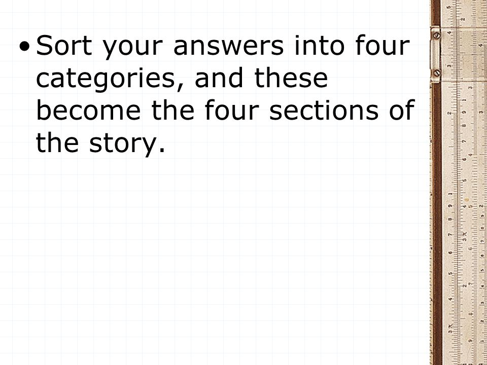 Sort your answers into four categories, and these become the four sections of the story.