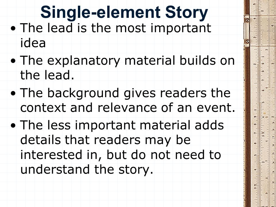 Single-element Story The lead is the most important idea The explanatory material builds on the lead. The background gives readers the context and rel