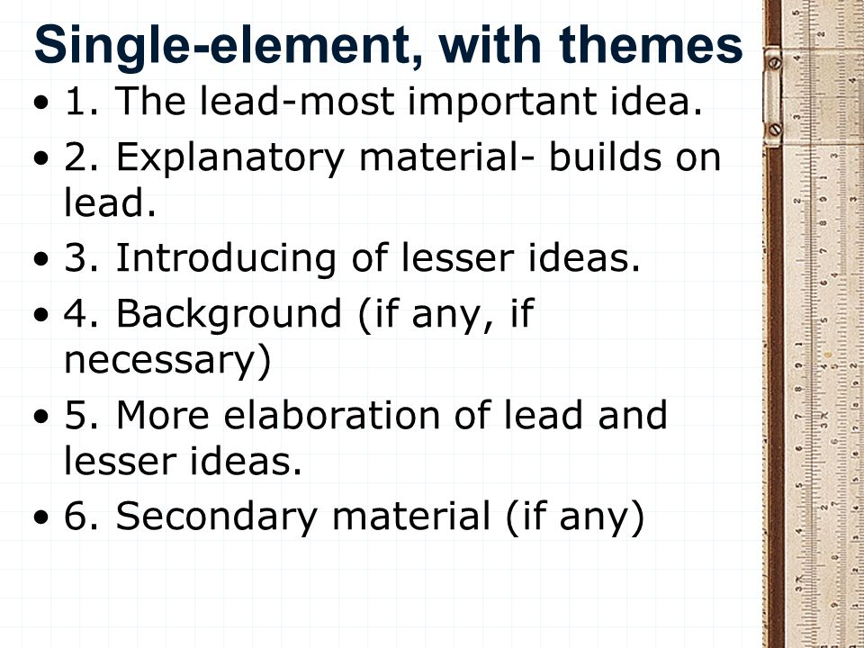 Single-element, with themes 1. The lead-most important idea. 2. Explanatory material- builds on lead. 3. Introducing of lesser ideas. 4. Background (i