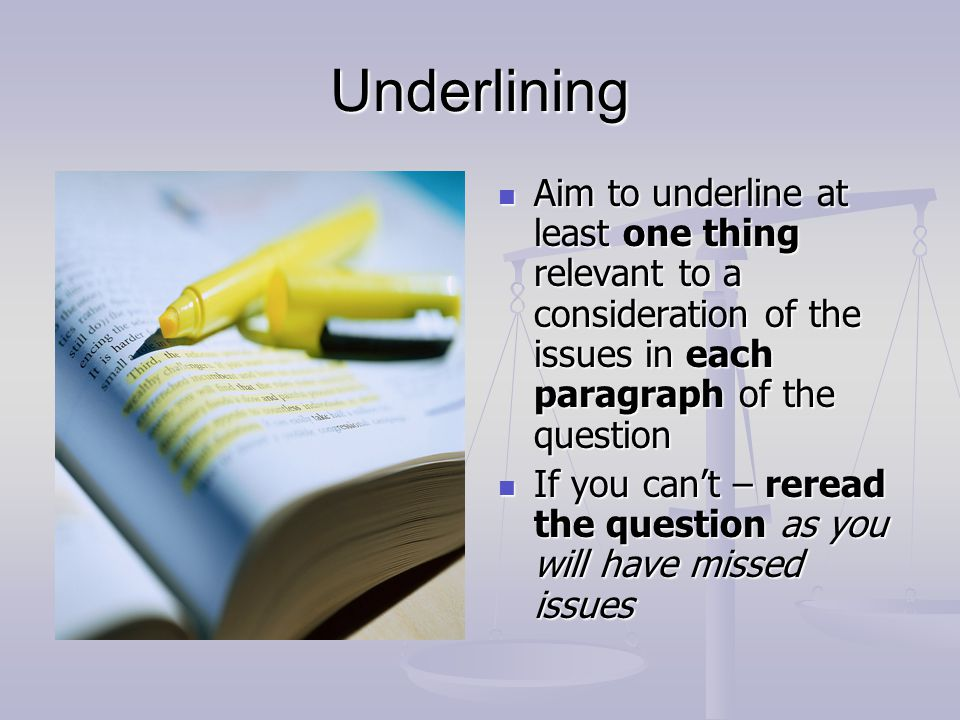 Underlining Aim to underline at least one thing relevant to a consideration of the issues in each paragraph of the question If you can't – reread the
