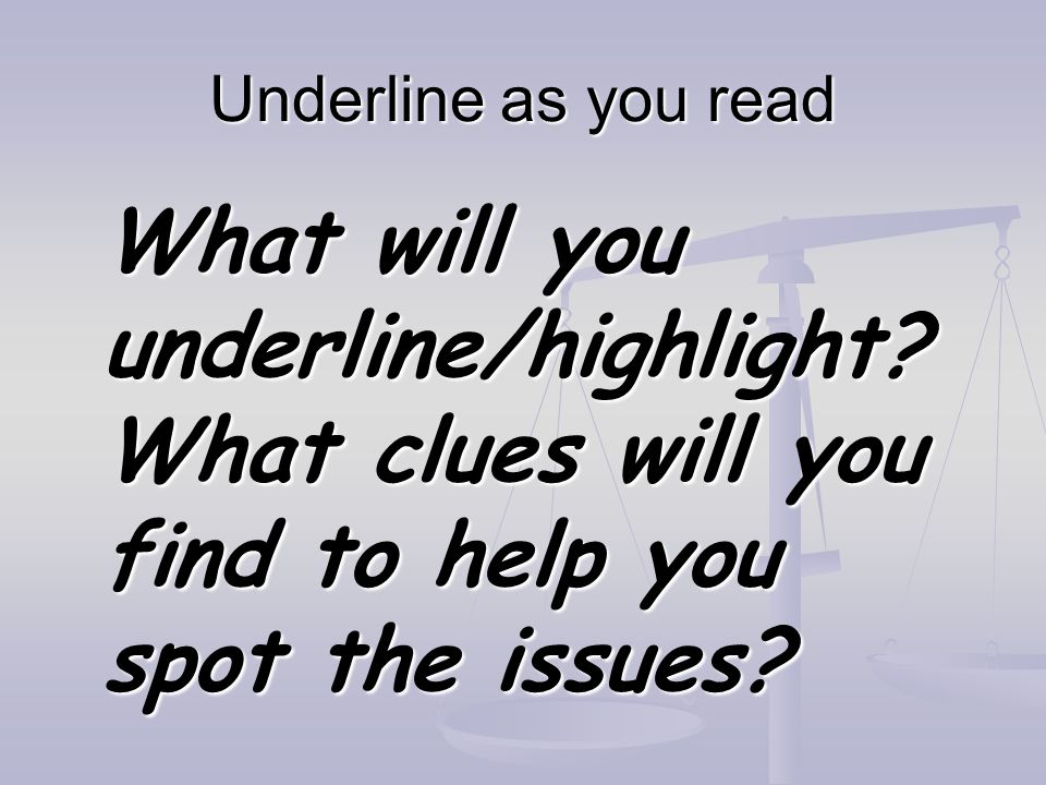 Underline as you read What will you underline/highlight? What clues will you find to help you spot the issues?
