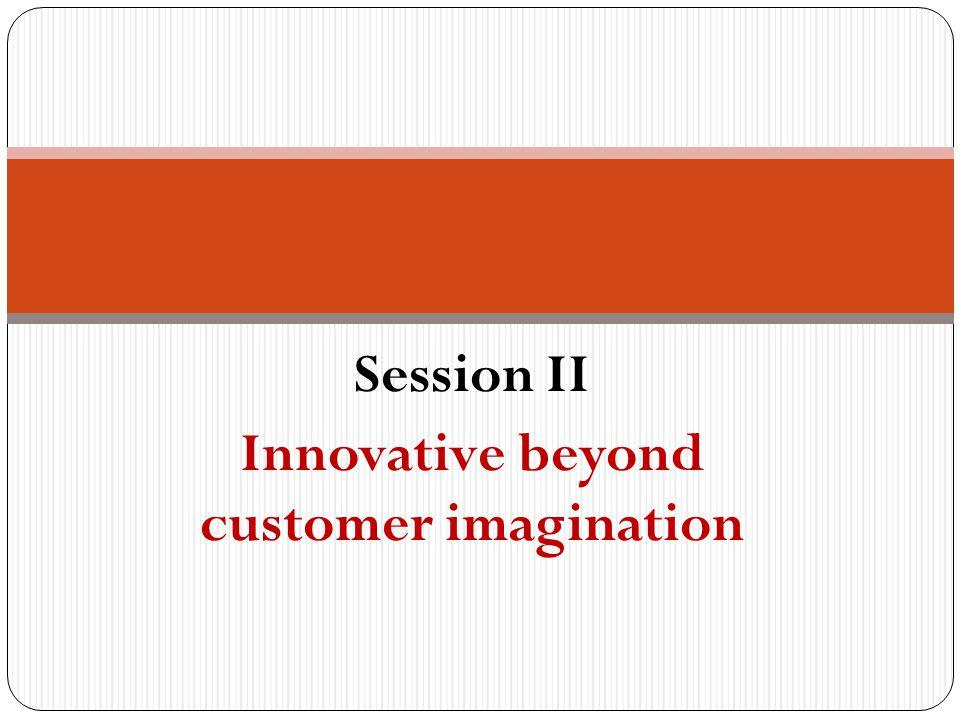 Session II Innovative beyond customer imagination