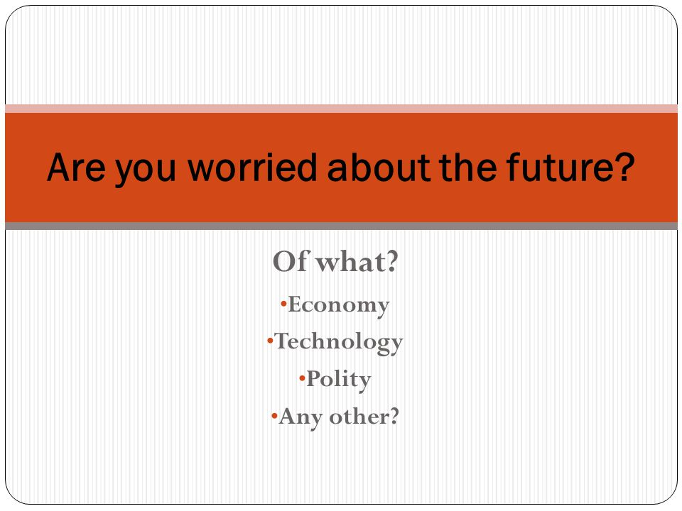 Of what Economy Technology Polity Any other Are you worried about the future