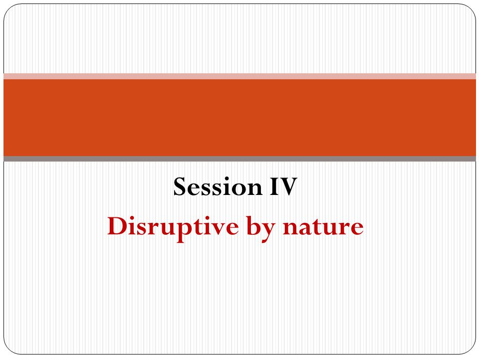 Session IV Disruptive by nature
