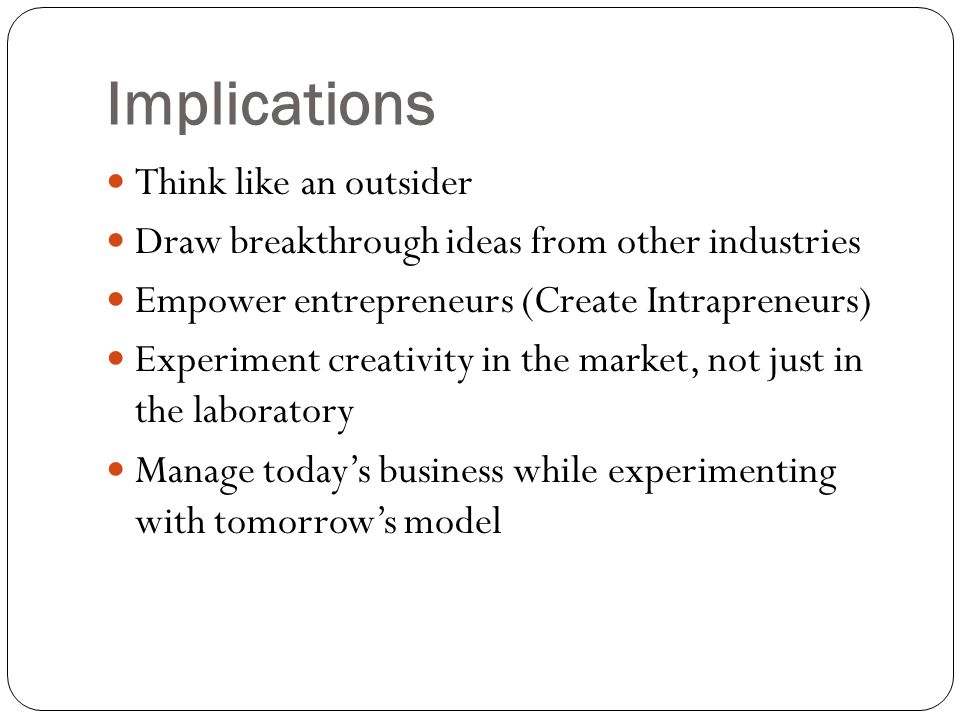 Implications Think like an outsider Draw breakthrough ideas from other industries Empower entrepreneurs (Create Intrapreneurs) Experiment creativity in the market, not just in the laboratory Manage today's business while experimenting with tomorrow's model
