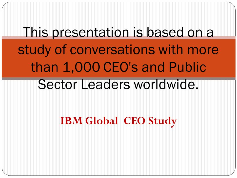 IBM Global CEO Study This presentation is based on a study of conversations with more than 1,000 CEO s and Public Sector Leaders worldwide.