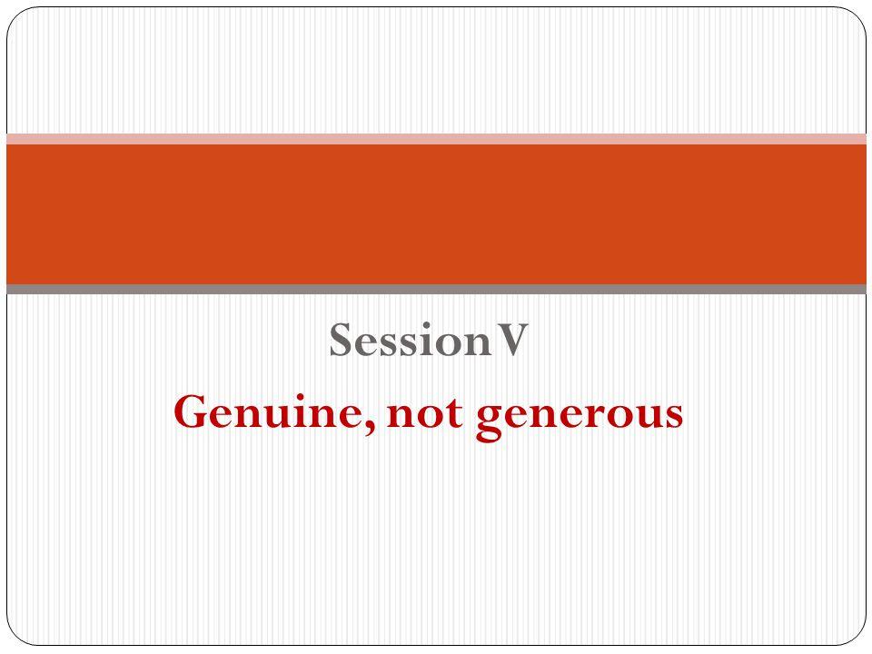 Session V Genuine, not generous