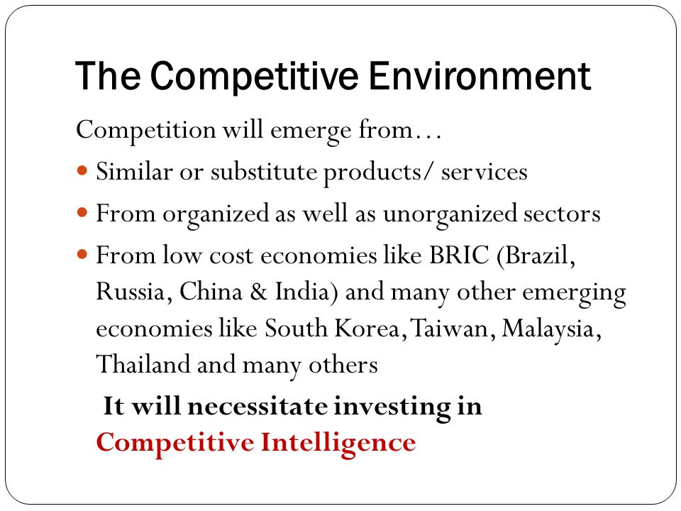 The Competitive Environment Competition will emerge from… Similar or substitute products/ services From organized as well as unorganized sectors From low cost economies like BRIC (Brazil, Russia, China & India) and many other emerging economies like South Korea, Taiwan, Malaysia, Thailand and many others It will necessitate investing in Competitive Intelligence
