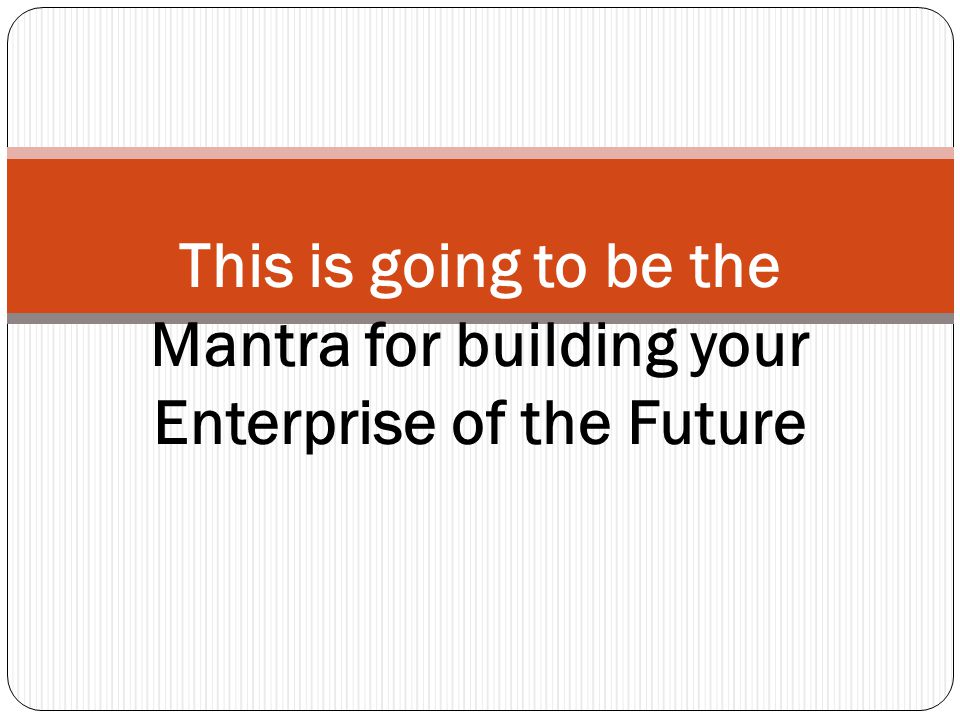 This is going to be the Mantra for building your Enterprise of the Future