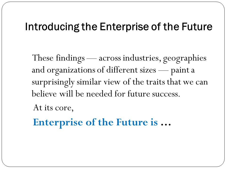 Introducing the Enterprise of the Future These findings — across industries, geographies and organizations of different sizes — paint a surprisingly similar view of the traits that we can believe will be needed for future success.