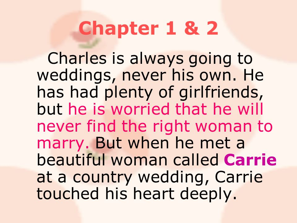 Chapter 1 & 2 Charles is always going to weddings, never his own. He has had plenty of girlfriends, but he is worried that he will never find the righ