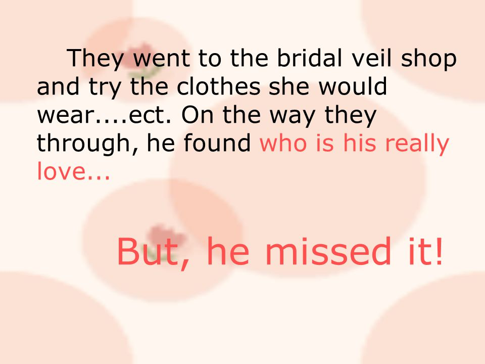 They went to the bridal veil shop and try the clothes she would wear....ect. On the way they through, he found who is his really love... But, he misse