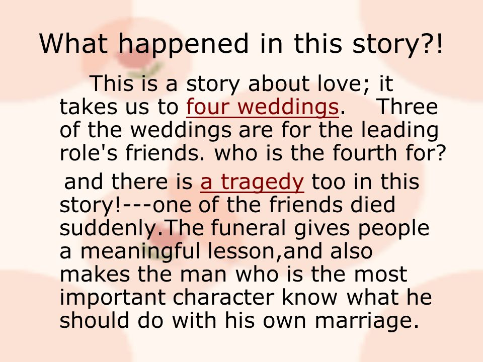 What happened in this story . This is a story about love; it takes us to four weddings.