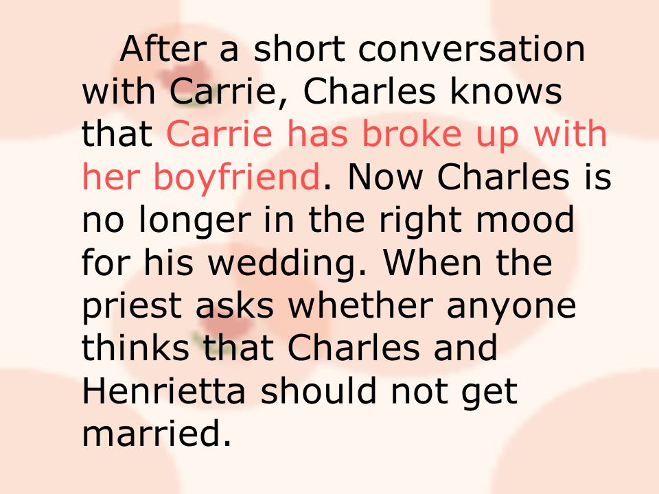 After a short conversation with Carrie, Charles knows that Carrie has broke up with her boyfriend.