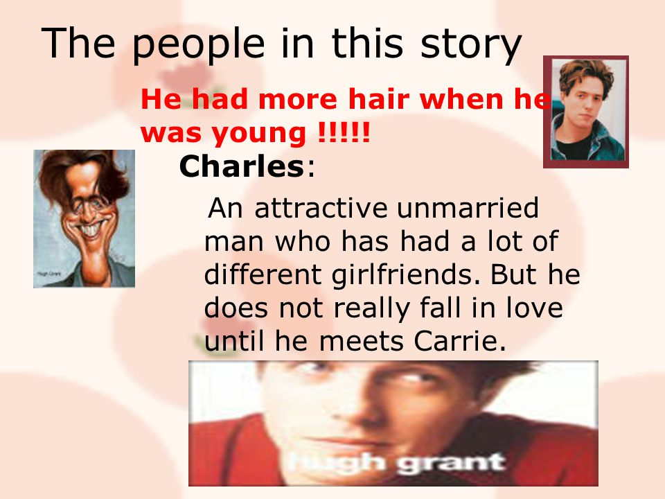 The people in this story Charles: An attractive unmarried man who has had a lot of different girlfriends. But he does not really fall in love until he