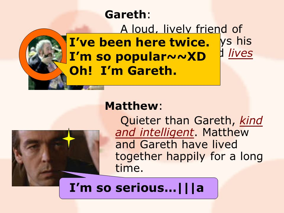 Gareth: A loud, lively friend of Charles's who enjoys his food and drink, and lives with his boyfriend, Matthew.