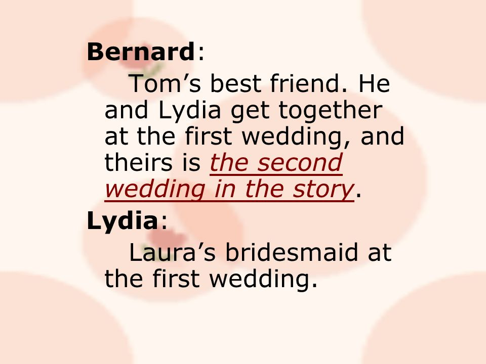 Bernard: Tom's best friend. He and Lydia get together at the first wedding, and theirs is the second wedding in the story. Lydia: Laura's bridesmaid a