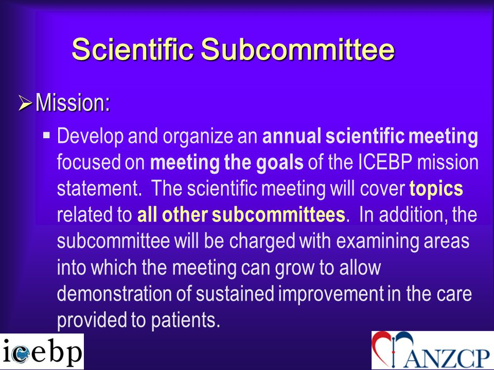 Scientific Subcommittee  Mission:  Develop and organize an annual scientific meeting focused on meeting the goals of the ICEBP mission statement.
