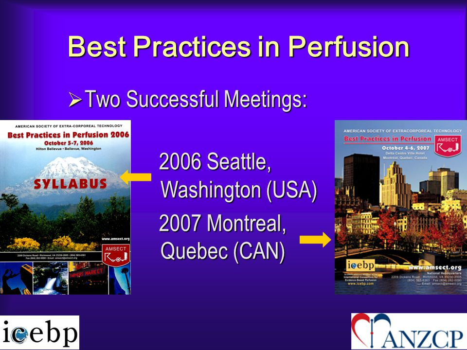 Best Practices in Perfusion  Two Successful Meetings: 2006 Seattle, Washington (USA) 2006 Seattle, Washington (USA) 2007 Montreal, Quebec (CAN) 2007 Montreal, Quebec (CAN)