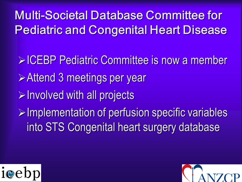 Multi-Societal Database Committee for Pediatric and Congenital Heart Disease  ICEBP Pediatric Committee is now a member  Attend 3 meetings per year  Involved with all projects  Implementation of perfusion specific variables into STS Congenital heart surgery database