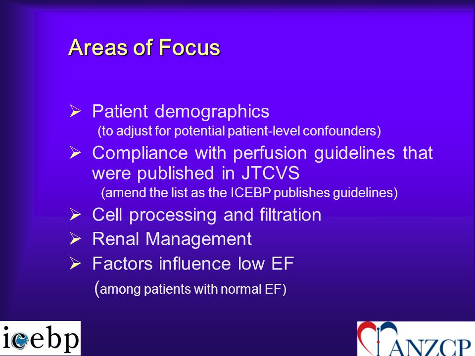Areas of Focus   Patient demographics (to adjust for potential patient-level confounders)   Compliance with perfusion guidelines that were published in JTCVS (amend the list as the ICEBP publishes guidelines)   Cell processing and filtration   Renal Management   Factors influence low EF ( among patients with normal EF)