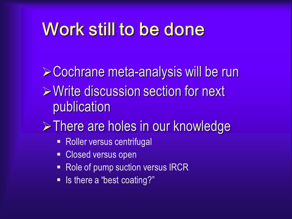 Work still to be done  Cochrane meta-analysis will be run  Write discussion section for next publication  There are holes in our knowledge  Roller versus centrifugal  Closed versus open  Role of pump suction versus IRCR  Is there a best coating?