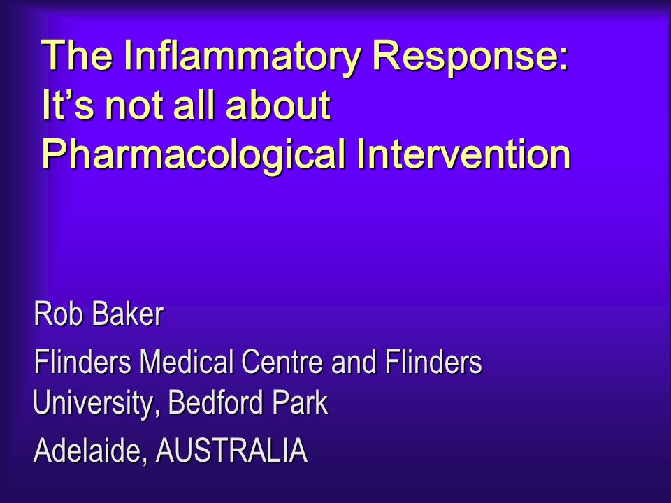 The Inflammatory Response: It's not all about Pharmacological Intervention Rob Baker Flinders Medical Centre and Flinders University, Bedford Park Adelaide, AUSTRALIA