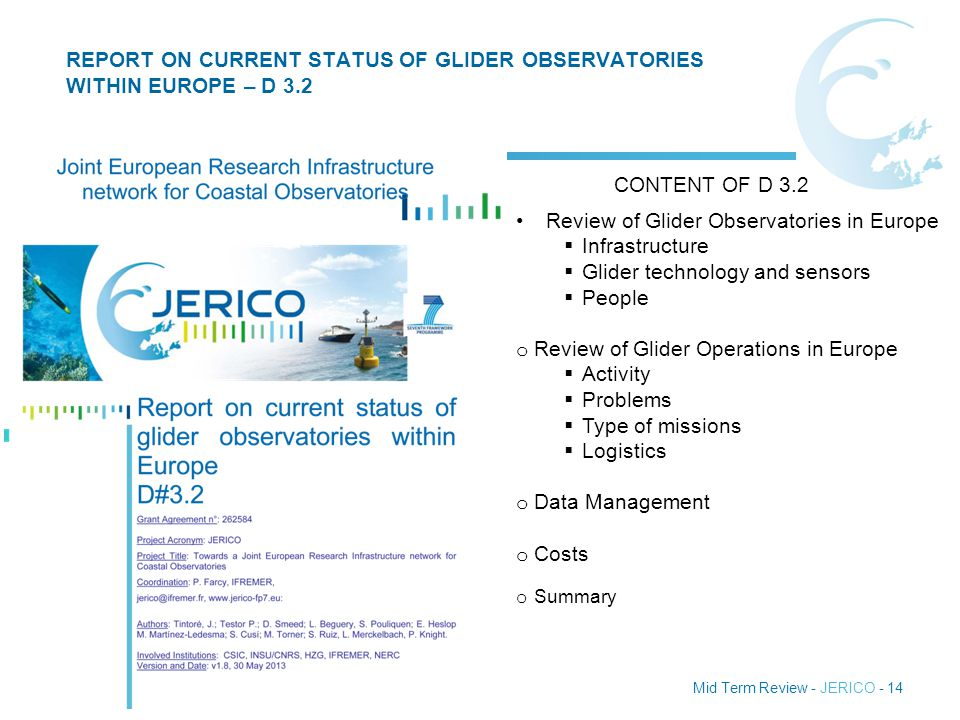 Mid Term Review - JERICO - 14 REPORT ON CURRENT STATUS OF GLIDER OBSERVATORIES WITHIN EUROPE – D 3.2 www.jerico-fp7.eu Review of Glider Observatories in Europe  Infrastructure  Glider technology and sensors  People o Review of Glider Operations in Europe  Activity  Problems  Type of missions  Logistics o Data Management o Costs o Summary CONTENT OF D 3.2