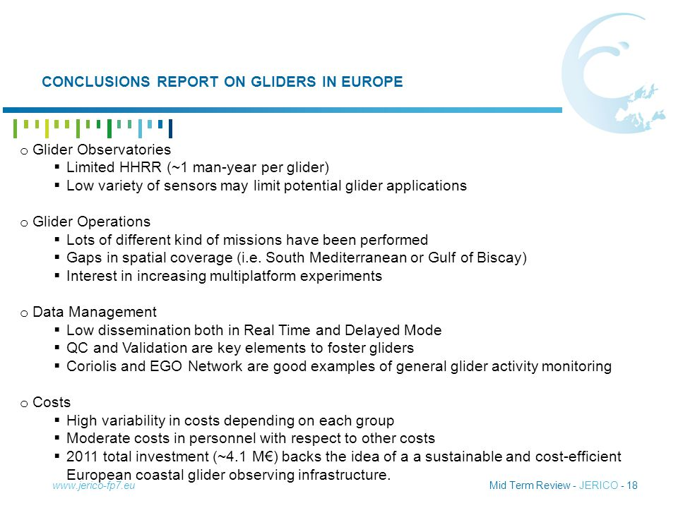 Mid Term Review - JERICO - 18 CONCLUSIONS REPORT ON GLIDERS IN EUROPE www.jerico-fp7.eu o Glider Observatories  Limited HHRR (~1 man-year per glider)  Low variety of sensors may limit potential glider applications o Glider Operations  Lots of different kind of missions have been performed  Gaps in spatial coverage (i.e.
