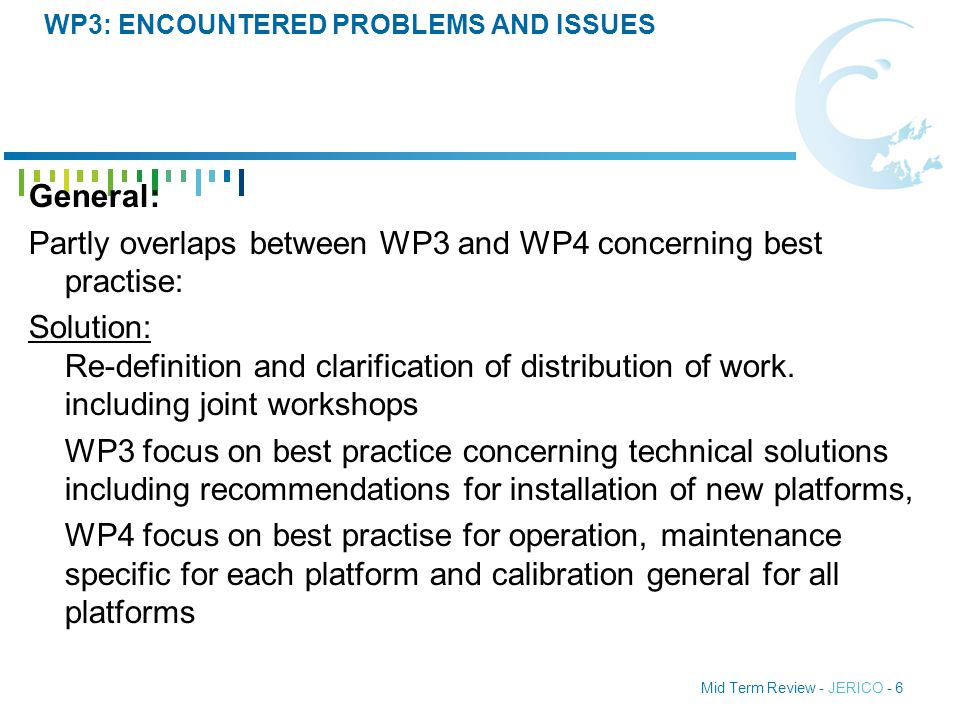 Mid Term Review - JERICO - 6 WP3: ENCOUNTERED PROBLEMS AND ISSUES General: Partly overlaps between WP3 and WP4 concerning best practise: Solution: Re-definition and clarification of distribution of work.